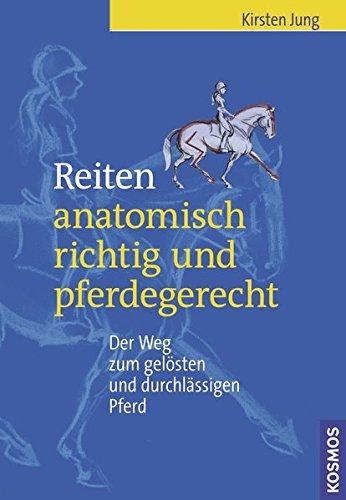 Reiten - anatomisch richtig und pferdegerecht: Der Weg zum gelösten und durchlässigen Pferd