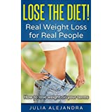Weight Loss: Lose the Diet! Real Weight Loss for Real People: How to lose weight on your terms (Weight Loss, Lose Weight Fast in Days, Weight Loss Motivation, ... Diet, Women's Health) (English Edition)