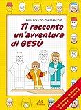 Ti racconto un'avventura di Gesù. Un'avventura da leggere, da disegnare, da colorare!