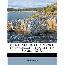 Proces-Verbaux Des Seances de La Chambre Des Deputes: Session 1847...