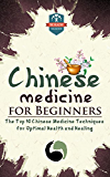 Chinese Medicine For Beginners: The Top 10 Chinese Medicine Techniques For Optimal Health And Healing (Herbal Remedies - Natures Medicine - Healing Herbs - Organic Cures) (English Edition)
