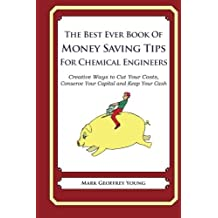 The Best Ever Book of Money Saving Tips for Chemical Engineers: Creative Ways to Cut Your Costs, Conserve Your Capital And Keep Your Cash by Mark Geoffrey Young (2013-07-21)