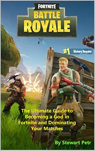 Fortnite Battle Royale: The Ultimate Guide to Becoming a God in Fortnite and Dominating Your