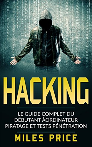Hacking: Le Guide Complet du Débutant àordinateur Piratage et Tests Pénétration par Miles Price