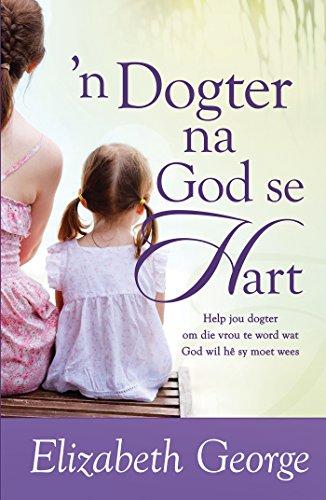 n Dogter na God se hart (eBoek): Help jou dogter om die vrou te word wat God wil he sy moet wees (Afrikaans Edition)