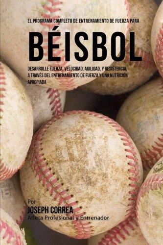 El Programa Completo de Entrenamiento de Fuerza para Beisbol: Desarrolle fuerza, velocidad, agilidad, y resistencia, a traves del entrenamiento de fuerza y una nutricion apropiada por Joseph Corre (Atleta Profesional y Entrenador)