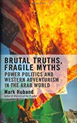 Brutal Truths, Fragile Myths: Power Politics and Western Adventurism in the Arab World by Mark Huband (2004-06-16)