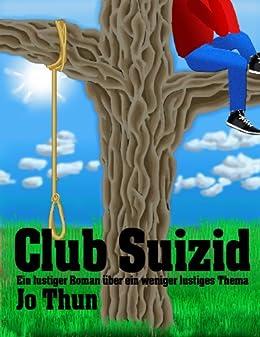 Club Suizid: Ein lustiger Roman über ein weniger lustiges Thema von [Thun, Jo]