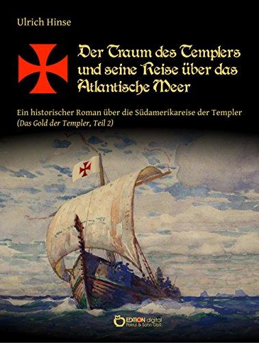 Der Traum des Templers und seine Reise über das Atlantische Meer: Ein historischer Roman über die Südamerikareise der Templer (Das Gold der Templer, Teil 2)
