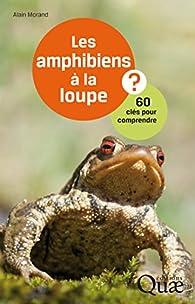 Les amphibiens à la loupe: 60 clés pour comprendre par Alain Morand