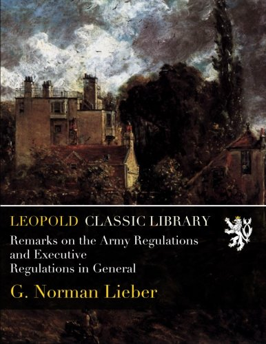 Remarks on the Army Regulations and Executive Regulations in General por G. Norman Lieber