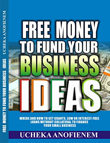 Free Money to Fund Your Business Ideas: Where and How to Get Grants, Low or Interest-Free Loans without Collateral to Finance your Small Business