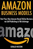 Amazon Business Models: Start Your Own Amazon Based Online Business via Self-Publishing & FBA Arbitrage
