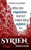 Was die Medien nicht über den Krieg in Syrien berichten: Essays -