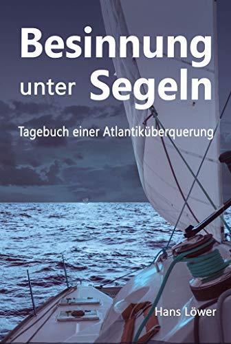Besinnung unter Segeln: Tagebuch einer Atlantiküberquerung