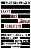 Lasst uns länger arbeiten!: Arbeitswelt umgestalten