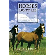 Horses Don't Lie: What Horses Teach Us About Our Natural Capacity for Awareness, Confidence, Courage, and Trust by Chris Irwin (2001-06-28)