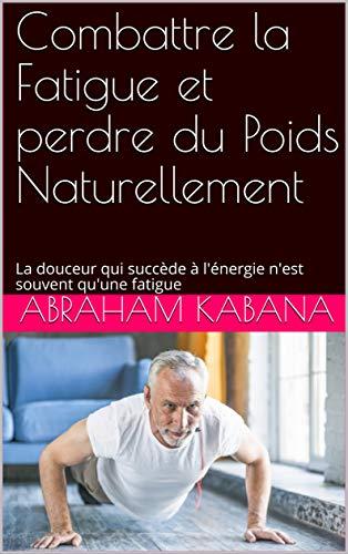 Couverture du livre Combattre la Fatigue et perdre du Poids Naturellement: La douceur qui succède à l'énergie n'est souvent qu'une fatigue