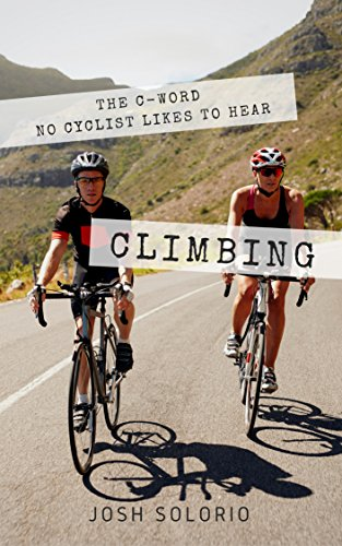 Climbing: The C-Word No Cyclist Likes To Hear (Cycling Tips to Climb Hills Like a Pro) (English Edition) por Josh Solorio