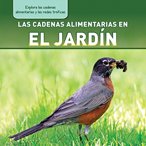 Las Cadenas Alimentarias En El Jardin (Backyard Food Chains) (Explora Las Cadenas Alimentarias Y Las Redes Tróficas / Exploring Food Chains and Food Webs)