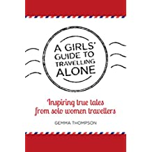A Girls' Guide to Travelling Alone: Inspiring true tales from solo women travellers