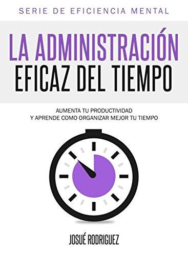 La Administración Eficaz del Tiempo: Aumenta tu productividad y aprende cómo organizar mejor tu tiempo (Eficiencia Mental nº 1) por Josué Rodriguez