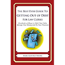 The Best Ever Guide to Getting Out of Debt for Law Clerks: Hundreds of Ways to Ditch Your Debt,  Manage Your Money and Fix Your Finances