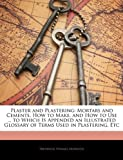 Plaster and Plastering: Mortars and Cements, How to Make, and How to Use ... to Which Is Appended an Illustrated Glossary of Terms Used in Plastering, Etc