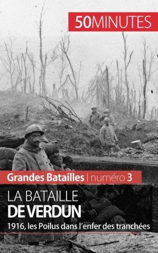 La bataille de Verdun: 1916, les Poilus dans lenfer des tranches