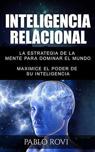 INTELIGENCIA RELACIONAL: La estrategia de la mente para dominar el mundo por Pablo Rovi