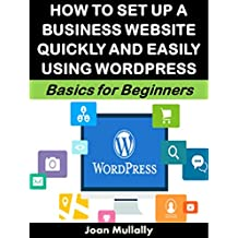 How to Set Up a Business Website Quickly and Easily Using WordPress: Basics for Beginners (Business Basics for Beginners Book 74) (English Edition)