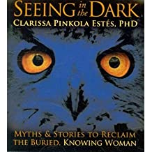 [(Seeing in the Dark: Myths and Stories to Reclaim the Buried, Knowing Woman)] [Author: Clarissa Pinkola Estes] published on (October, 2010)