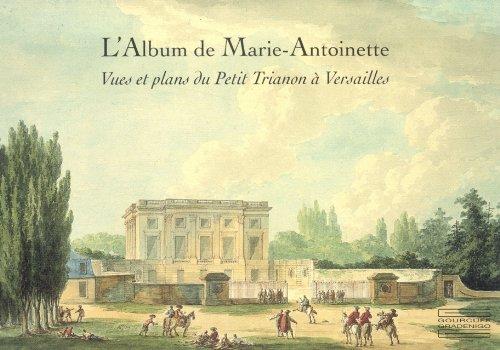 L'Album de Marie-Antoinette : Vues et plans du Petit Trianon à Versailles