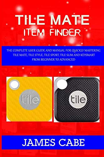 Price comparison product image Tile mate item Finder: The Complete User Guide and Manual for Quickly Mastering Tile Mate,  Tile Style,  Tile Sport,  Tile Slim and KeySmart from Beginner to Advanced