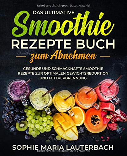 Das ultimative Smoothie Rezepte Buch zum Abnehmen: Gesunde und schmackhafte Smoothie Rezepte zur optimalen Gewichtsreduktion und Fettverbrennung inkl. 30 Tage Diätplan
