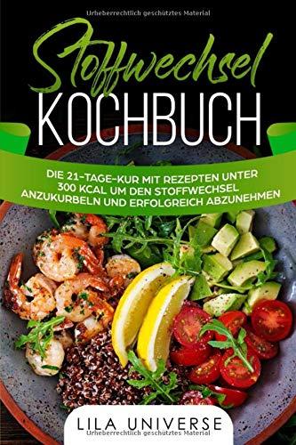 Stoffwechsel Kochbuch: Die 21-Tage-Kur mit Rezepten unter 300 kcal um den Stoffwechsel anzukurbeln und erfolgreich abzunehmen!
