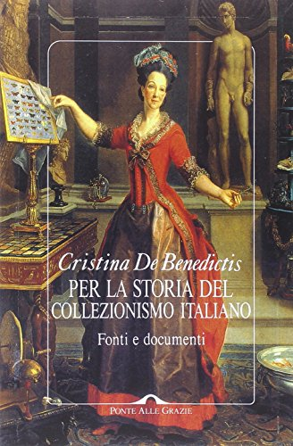 Per la storia del collezionismo italiano. Fonti e documenti. Ediz. illustrata