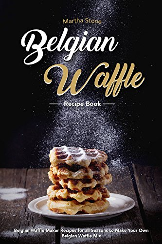 Belgian Waffle Recipe Book: Belgian Waffle Maker Recipes for all Seasons to Make Your Own Belgian Waffle Mix (English Edition) -