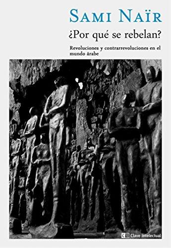 ¿Por qué se rebelan?: Revoluciones y contrarrevoluciones en el mundo árabe (Ensayo Social nº 7) por Sami Naïr