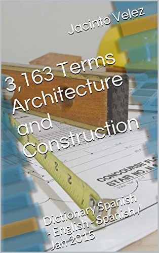 3,163 Terms Architecture and Construction: Dictionary Spanish - English - Spanish / Jan 2015 (English Edition)