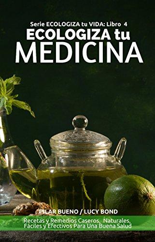 ECOLOGIZA tu MEDICINA: Recetas y Remedios Caseros,  Naturales,  Fáciles y Efectivos Para Una Buena Salud (ECOLOGIZA tu VIDA nº 4)