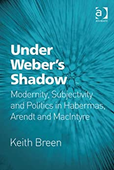 Under Weber's Shadow: Modernity, Subjectivity and Politics in Habermas, Arendt and MacIntyre by [Breen, Keith]