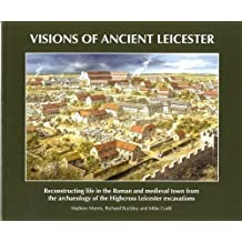 Visions of Ancient Leicester: Reconstructing Life in the Roman and Medieval Town from the Archaeology of Highcross Leicester Excavations