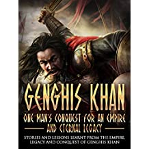 Genghis Khan: One Man's Conquest For An Empire And Eternal Legacy: Stories And Lessons Learnt From The Empire, Legacy And Conquest Of Genghis Khan (genghis ... khan mclynn, genghis khan biography)