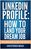 LinkedIn Profile: How to Land your Dream Job: Job Search Hacks to Find a Job You Love (Job Search: Land Your Dream Job Book 1)