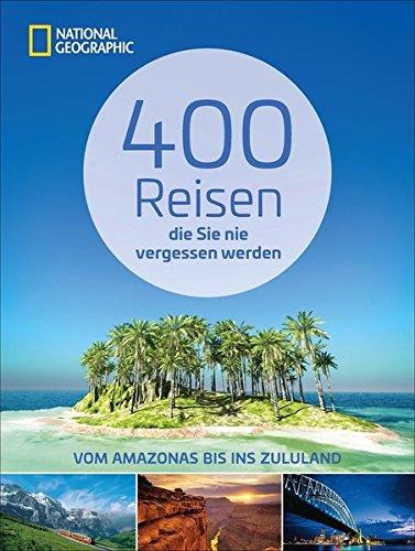 Reiseziele weltweit: 400 Reisen, die Sie nie vergessen werden. Traumziele vom Amazonas bis ins Zululand von National Geographic. Vollständig aktualisierte und erweiterte Ausgabe 2018