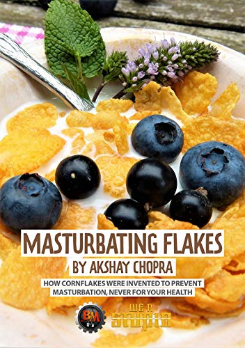 Masturbating Flakes: How Cornflakes were Invented to Prevent Masturbation, Never for Your Health (WE R STUPID Book 34) (English Edition) -