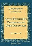 Actus Pontificum Cenomannis in Urbe Degentium (Classic Reprint)