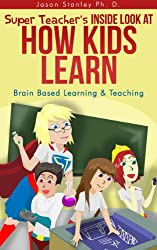 Super Teacher's Inside Look at How Kids Learn: Brain Based Learning and Teaching (Super Teacher Series Book 1)