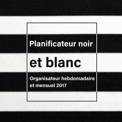 Planificateur Noir Et Blanc: Organisateur Hebdomadaire Et Mensuel 2017 par Journals R Us